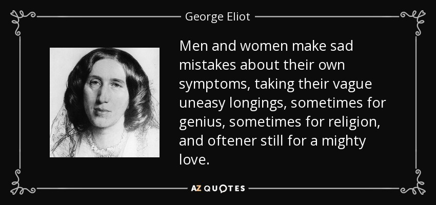 Men and women make sad mistakes about their own symptoms, taking their vague uneasy longings, sometimes for genius, sometimes for religion, and oftener still for a mighty love. - George Eliot