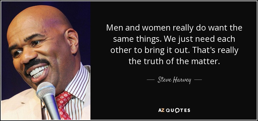 Men and women really do want the same things. We just need each other to bring it out. That's really the truth of the matter. - Steve Harvey