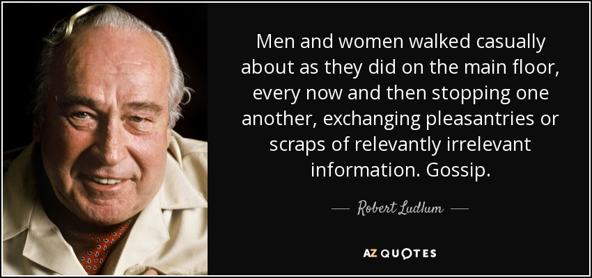 Men and women walked casually about as they did on the main floor, every now and then stopping one another, exchanging pleasantries or scraps of relevantly irrelevant information. Gossip. - Robert Ludlum