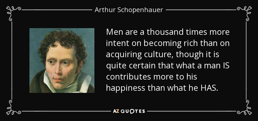 Men are a thousand times more intent on becoming rich than on acquiring culture, though it is quite certain that what a man IS contributes more to his happiness than what he HAS. - Arthur Schopenhauer