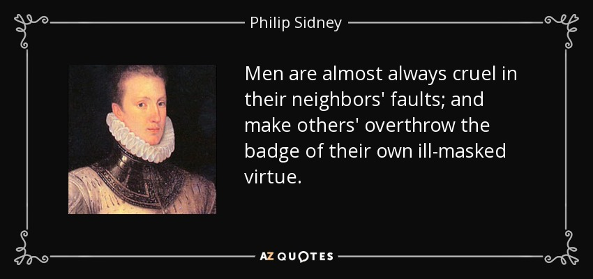 Men are almost always cruel in their neighbors' faults; and make others' overthrow the badge of their own ill-masked virtue. - Philip Sidney