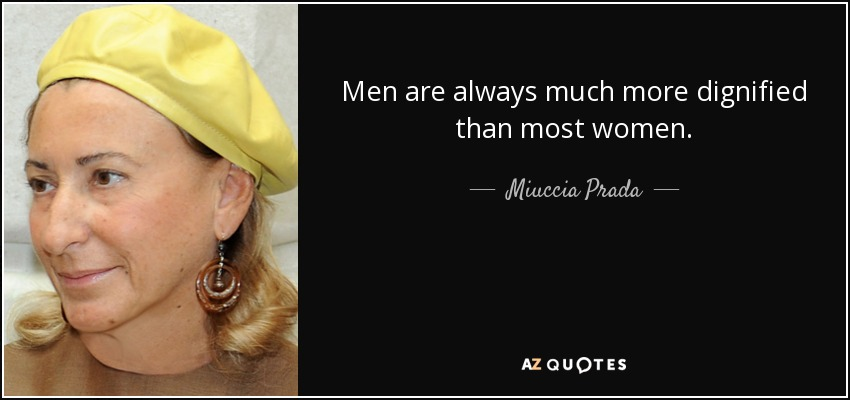 Men are always much more dignified than most women. - Miuccia Prada