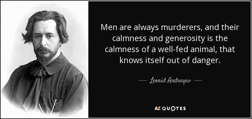 Men are always murderers, and their calmness and generosity is the calmness of a well-fed animal, that knows itself out of danger. - Leonid Andreyev