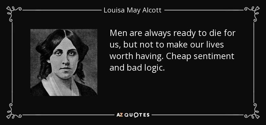 Men are always ready to die for us, but not to make our lives worth having. Cheap sentiment and bad logic. - Louisa May Alcott
