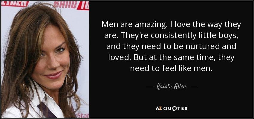 Men are amazing. I love the way they are. They're consistently little boys, and they need to be nurtured and loved. But at the same time, they need to feel like men. - Krista Allen