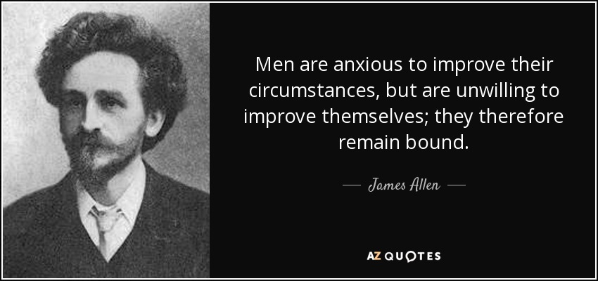Men are anxious to improve their circumstances, but are unwilling to improve themselves; they therefore remain bound. - James Allen