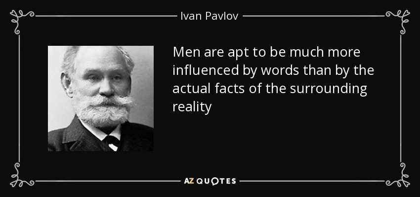 Men are apt to be much more influenced by words than by the actual facts of the surrounding reality - Ivan Pavlov