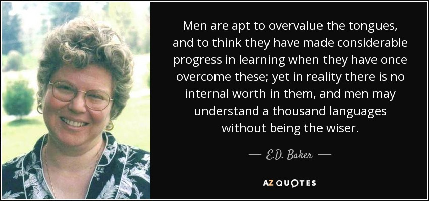 Men are apt to overvalue the tongues, and to think they have made considerable progress in learning when they have once overcome these; yet in reality there is no internal worth in them, and men may understand a thousand languages without being the wiser. - E.D. Baker