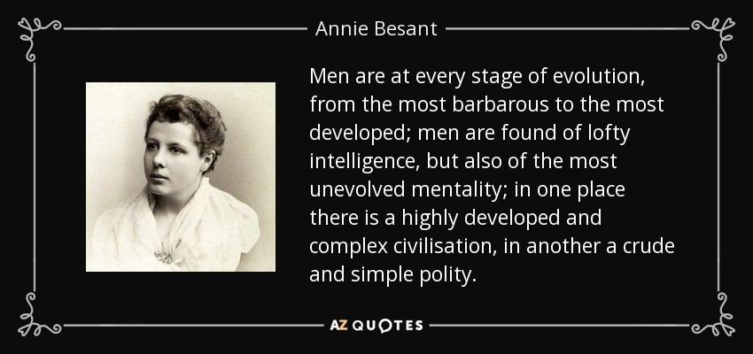 Men are at every stage of evolution, from the most barbarous to the most developed; men are found of lofty intelligence, but also of the most unevolved mentality; in one place there is a highly developed and complex civilisation, in another a crude and simple polity. - Annie Besant