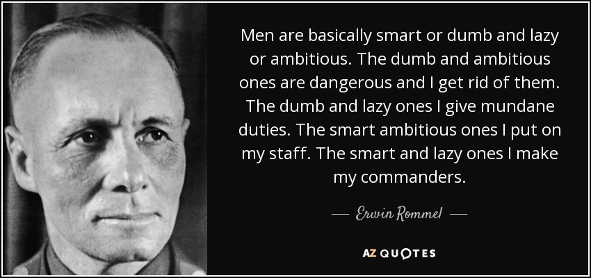 Men are basically smart or dumb and lazy or ambitious. The dumb and ambitious ones are dangerous and I get rid of them. The dumb and lazy ones I give mundane duties. The smart ambitious ones I put on my staff. The smart and lazy ones I make my commanders. - Erwin Rommel