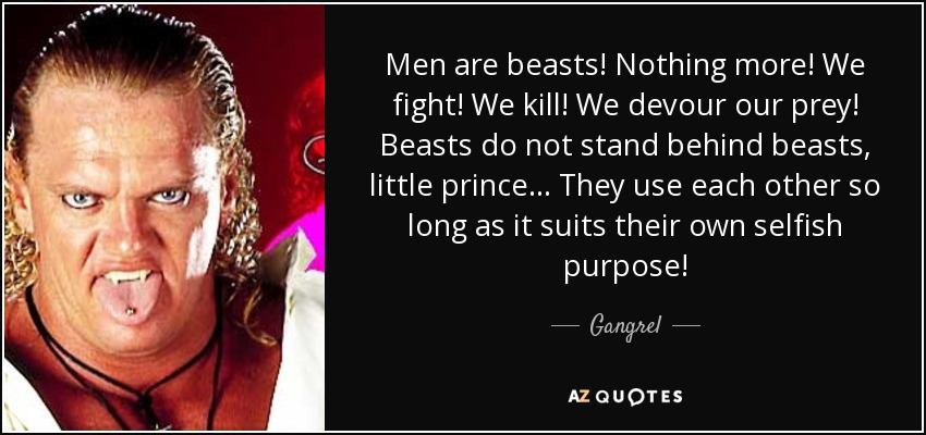 Men are beasts! Nothing more! We fight! We kill! We devour our prey! Beasts do not stand behind beasts, little prince... They use each other so long as it suits their own selfish purpose! - Gangrel