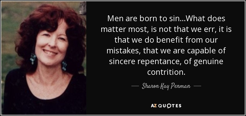 Men are born to sin…What does matter most, is not that we err, it is that we do benefit from our mistakes, that we are capable of sincere repentance, of genuine contrition. - Sharon Kay Penman