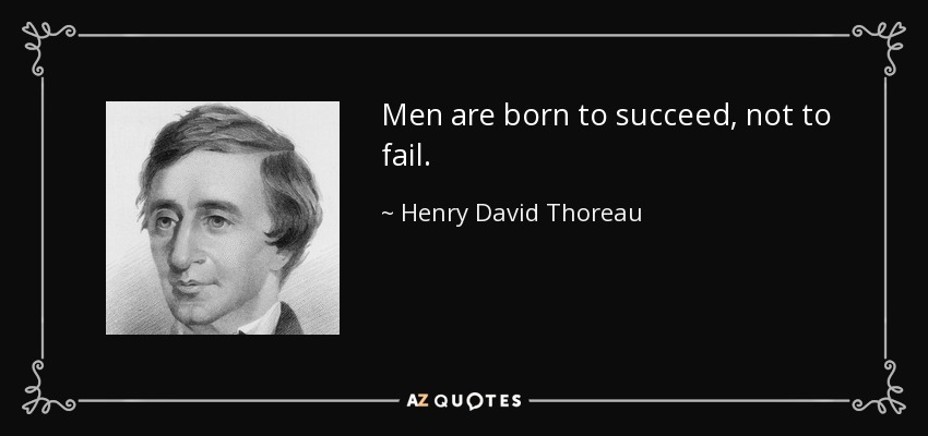 Men are born to succeed, not to fail. - Henry David Thoreau