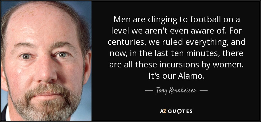Men are clinging to football on a level we aren't even aware of. For centuries, we ruled everything, and now, in the last ten minutes, there are all these incursions by women. It's our Alamo. - Tony Kornheiser
