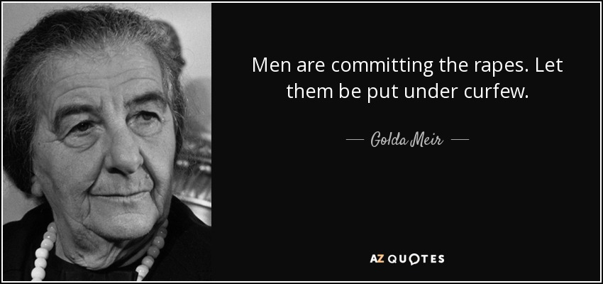 Men are committing the rapes. Let them be put under curfew. - Golda Meir