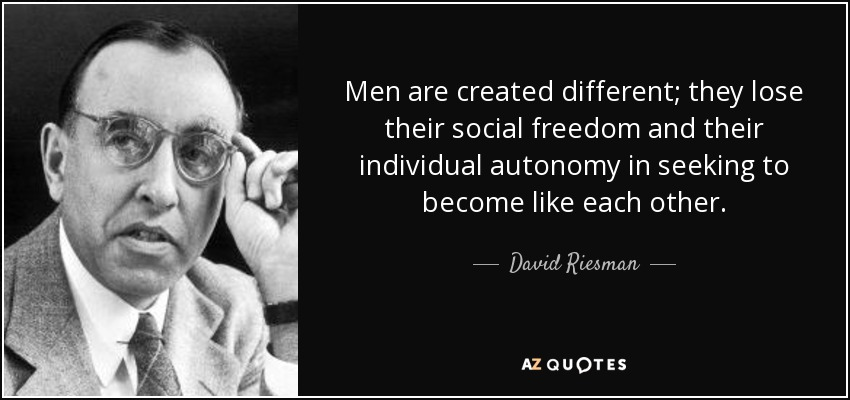 Men are created different; they lose their social freedom and their individual autonomy in seeking to become like each other. - David Riesman