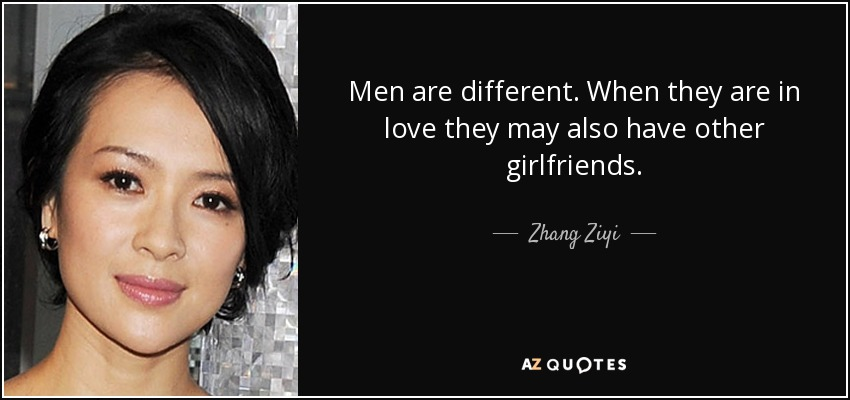 Men are different. When they are in love they may also have other girlfriends. - Zhang Ziyi