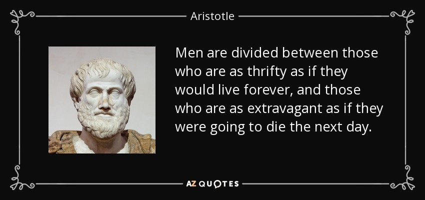 Men are divided between those who are as thrifty as if they would live forever, and those who are as extravagant as if they were going to die the next day. - Aristotle