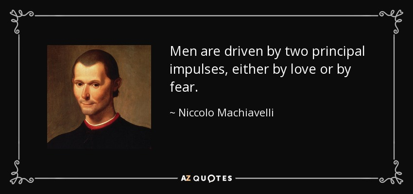 Men are driven by two principal impulses, either by love or by fear. - Niccolo Machiavelli