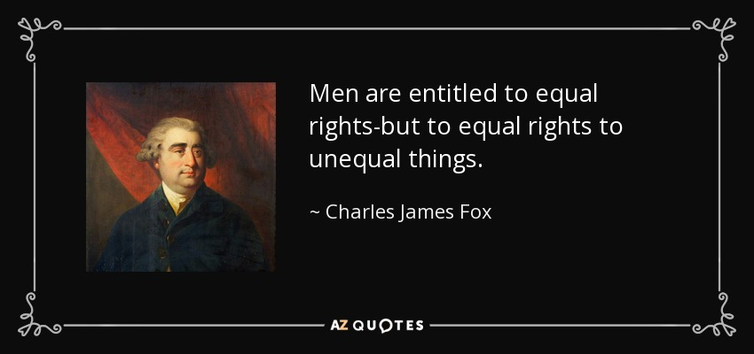 Men are entitled to equal rights-but to equal rights to unequal things. - Charles James Fox