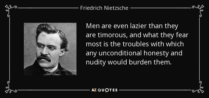 Men are even lazier than they are timorous, and what they fear most is the troubles with which any unconditional honesty and nudity would burden them. - Friedrich Nietzsche