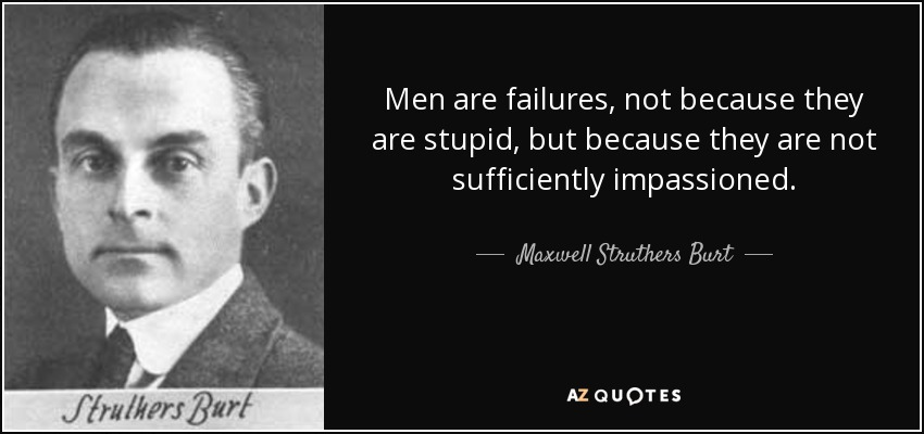 Men are failures, not because they are stupid, but because they are not sufficiently impassioned. - Maxwell Struthers Burt