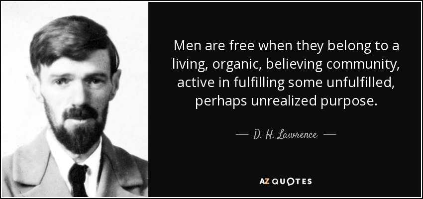 Men are free when they belong to a living, organic, believing community, active in fulfilling some unfulfilled, perhaps unrealized purpose. - D. H. Lawrence