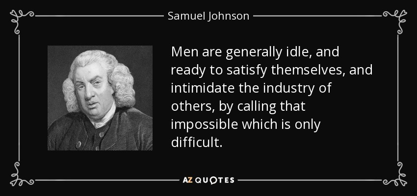Men are generally idle, and ready to satisfy themselves, and intimidate the industry of others, by calling that impossible which is only difficult. - Samuel Johnson