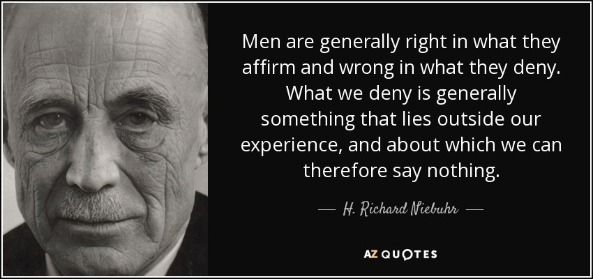 Men are generally right in what they affirm and wrong in what they deny. What we deny is generally something that lies outside our experience, and about which we can therefore say nothing. - H. Richard Niebuhr