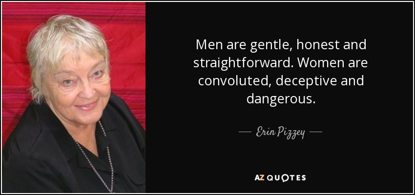 Men are gentle, honest and straightforward. Women are convoluted, deceptive and dangerous. - Erin Pizzey