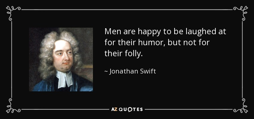 Men are happy to be laughed at for their humor, but not for their folly. - Jonathan Swift