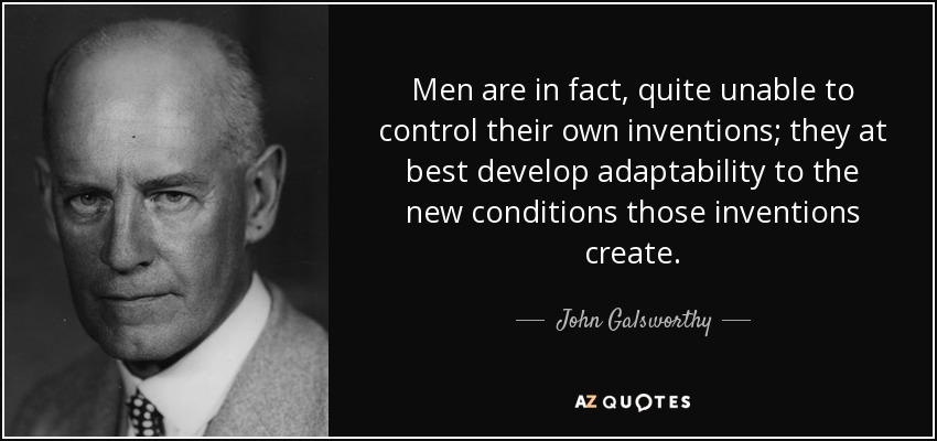 Men are in fact, quite unable to control their own inventions; they at best develop adaptability to the new conditions those inventions create. - John Galsworthy