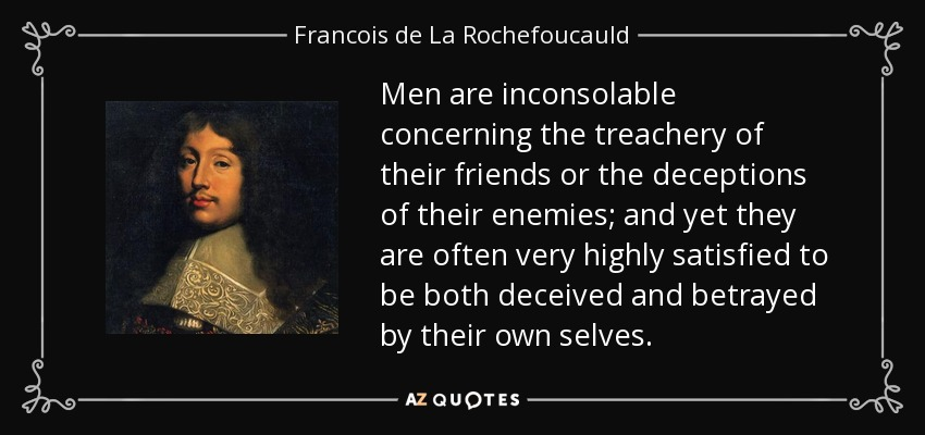 Men are inconsolable concerning the treachery of their friends or the deceptions of their enemies; and yet they are often very highly satisfied to be both deceived and betrayed by their own selves. - Francois de La Rochefoucauld