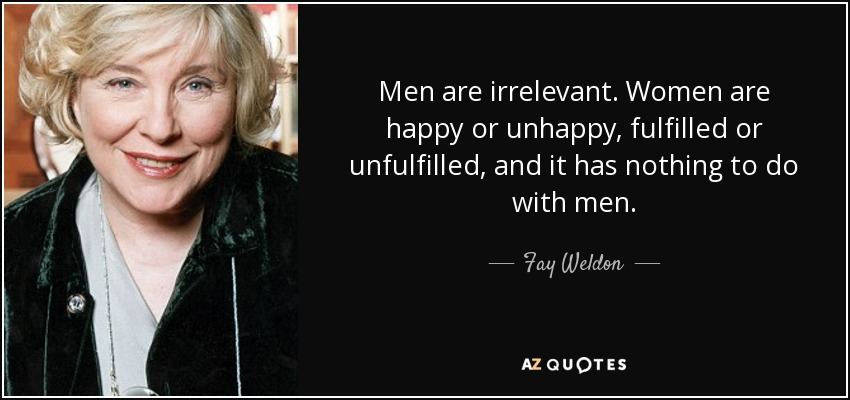 Men are irrelevant. Women are happy or unhappy, fulfilled or unfulfilled, and it has nothing to do with men. - Fay Weldon