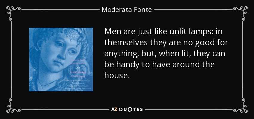 Men are just like unlit lamps: in themselves they are no good for anything, but, when lit, they can be handy to have around the house. - Moderata Fonte