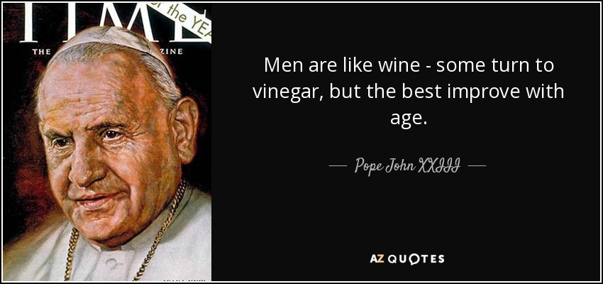 Men are like wine - some turn to vinegar, but the best improve with age. - Pope John XXIII