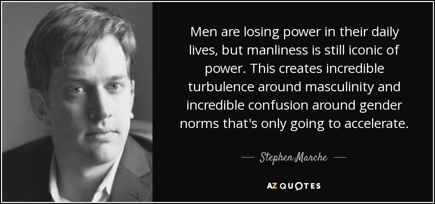 Men are losing power in their daily lives, but manliness is still iconic of power. This creates incredible turbulence around masculinity and incredible confusion around gender norms that's only going to accelerate. - Stephen Marche
