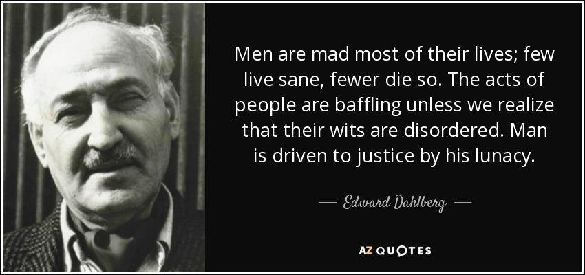 Men are mad most of their lives; few live sane, fewer die so. The acts of people are baffling unless we realize that their wits are disordered. Man is driven to justice by his lunacy. - Edward Dahlberg