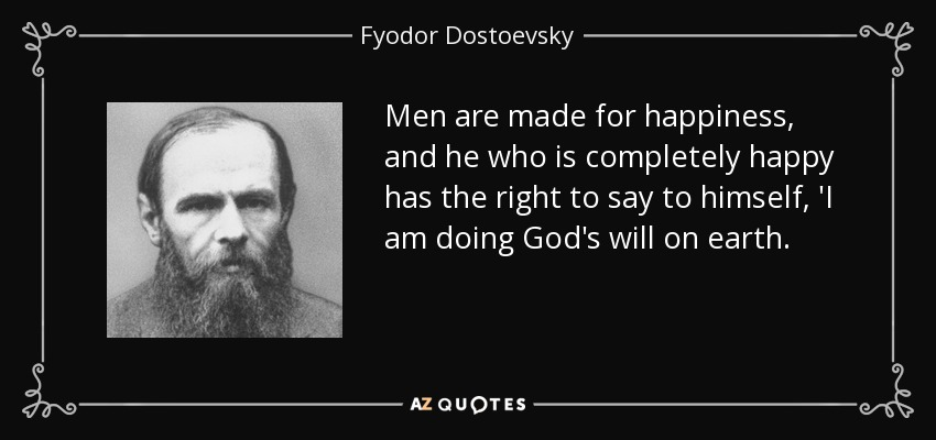 Men are made for happiness, and he who is completely happy has the right to say to himself, 'I am doing God's will on earth. - Fyodor Dostoevsky