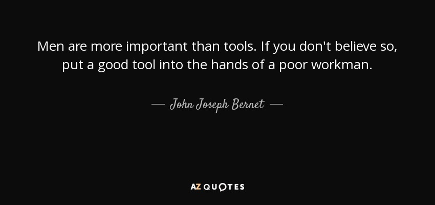 Men are more important than tools. If you don't believe so, put a good tool into the hands of a poor workman. - John Joseph Bernet