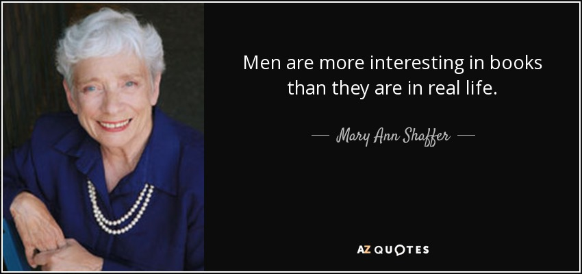 Men are more interesting in books than they are in real life. - Mary Ann Shaffer