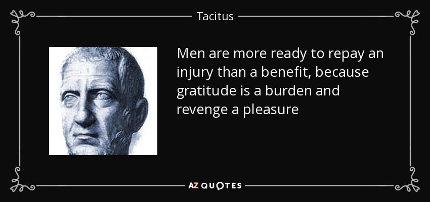Men are more ready to repay an injury than a benefit, because gratitude is a burden and revenge a pleasure - Tacitus