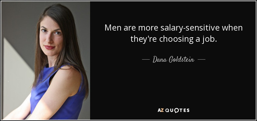 Men are more salary-sensitive when they're choosing a job. - Dana Goldstein