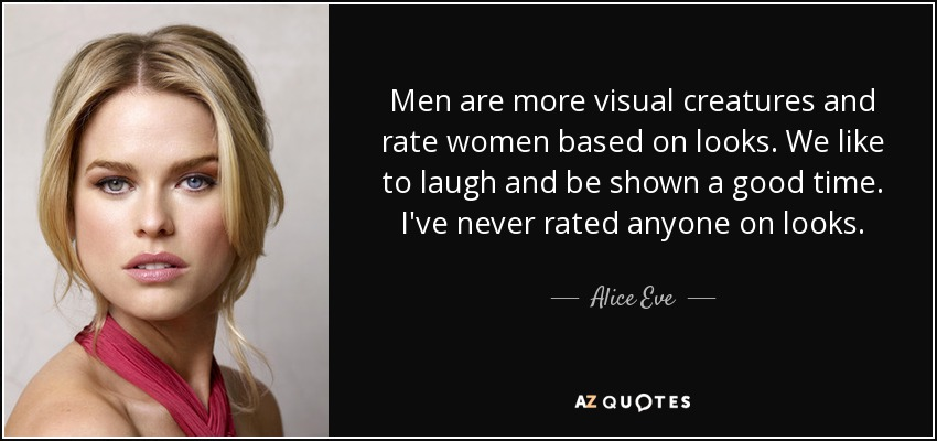 Men are more visual creatures and rate women based on looks. We like to laugh and be shown a good time. I've never rated anyone on looks. - Alice Eve
