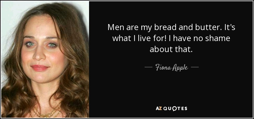 Men are my bread and butter. It's what I live for! I have no shame about that. - Fiona Apple