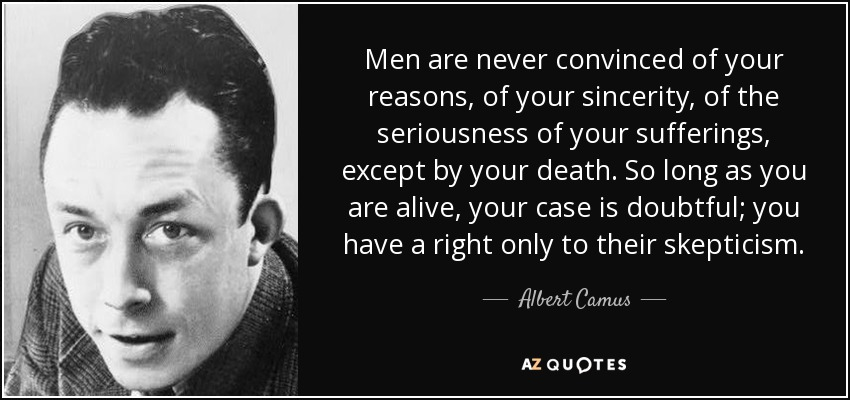 Men are never convinced of your reasons, of your sincerity, of the seriousness of your sufferings, except by your death. So long as you are alive, your case is doubtful; you have a right only to their skepticism. - Albert Camus