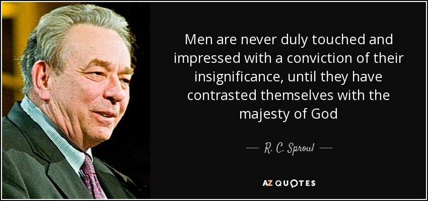 Men are never duly touched and impressed with a conviction of their insignificance, until they have contrasted themselves with the majesty of God - R. C. Sproul