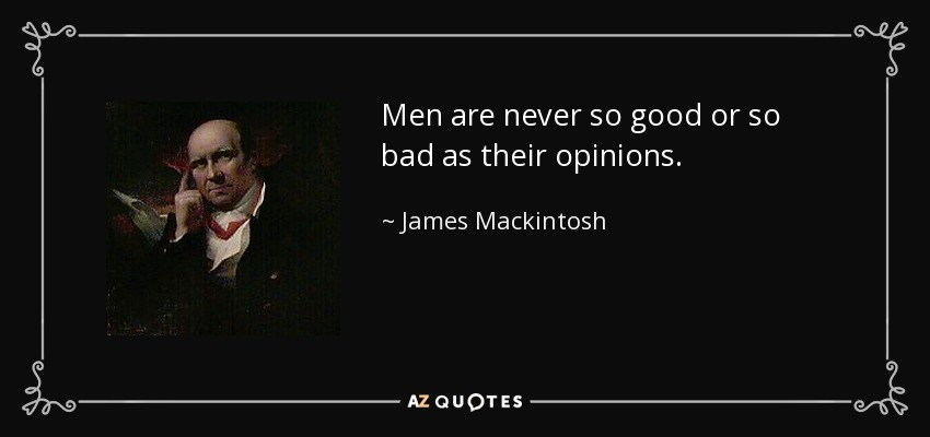 Men are never so good or so bad as their opinions. - James Mackintosh
