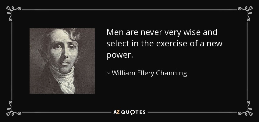 Men are never very wise and select in the exercise of a new power. - William Ellery Channing