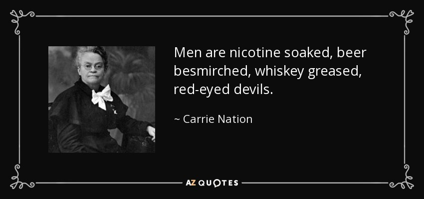 Men are nicotine soaked, beer besmirched, whiskey greased, red-eyed devils. - Carrie Nation
